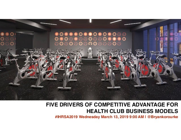 FIVE DRIVERS OF COMPETITIVE ADVANTAGE FOR HEALTH CLUB BUSINESS MODELS #IHRSA2019 Wednesday March 13, 2019 9:00 AM | @Bryan...