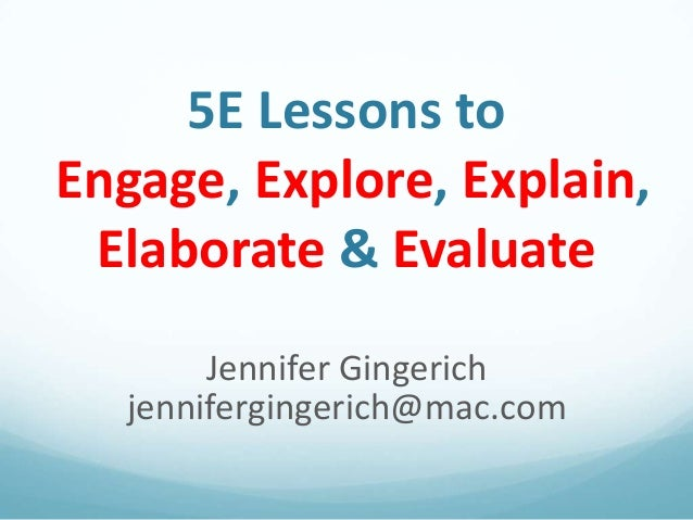 5E Lessons toEngage, Explore, Explain,Elaborate & EvaluateJennifer Gingerichjennifergingerich@mac.com
