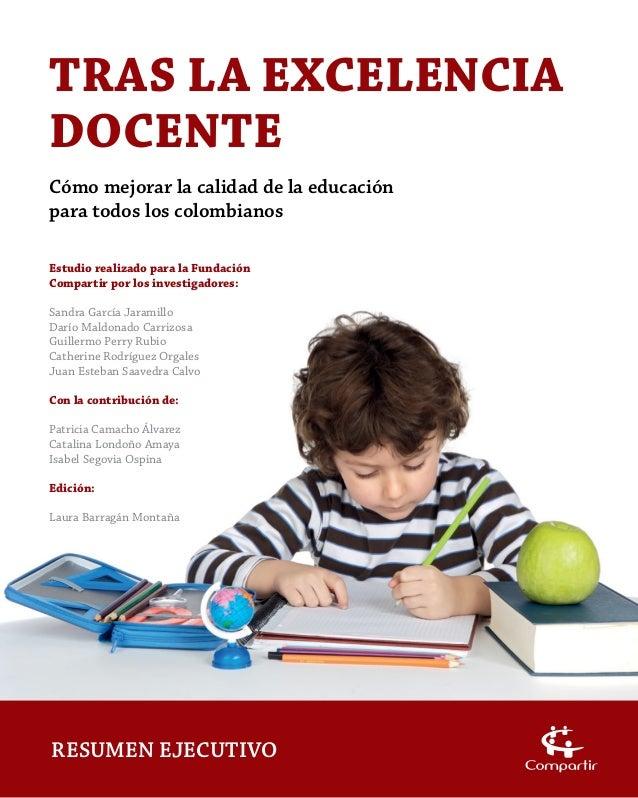 TRAS LA EXCELENCIA DOCENTE Cómo mejorar la calidad de la educación para todos los colombianos RESUMEN EJECUTIVO Estudio re...