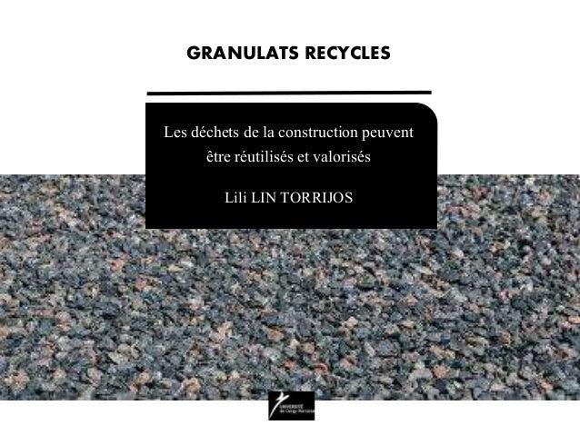 Les déchets de la construction peuvent être réutilisés et valorisés Lili LIN TORRIJOS GRANULATS RECYCLES