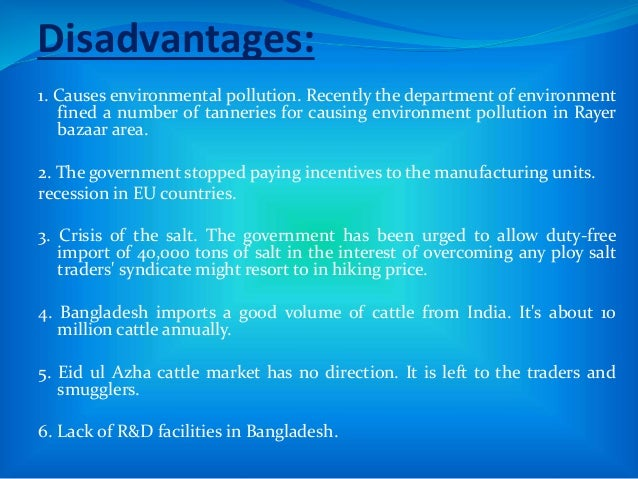 Disadvantages: 1. Causes environmental pollution. Recently the department of environment fined a number of tanneries for c...
