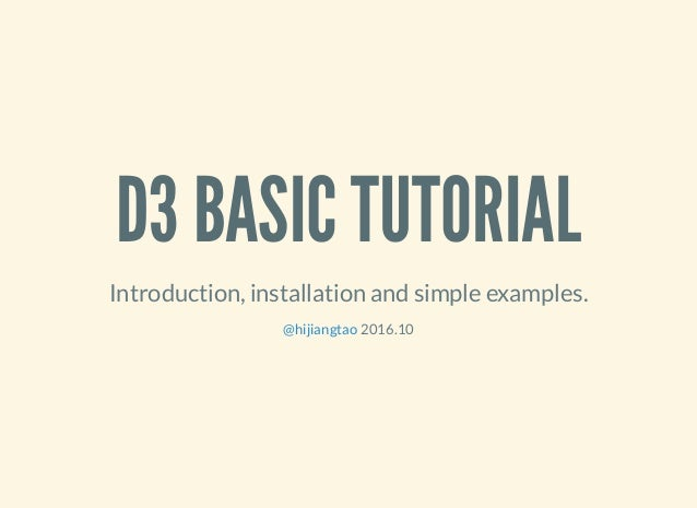D3 BASIC TUTORIAL Introduction, installation and simple examples. 2016.10@hijiangtao