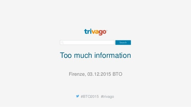 Too much information #BTO2015 #trivago Firenze, 03.12.2015 BTO
