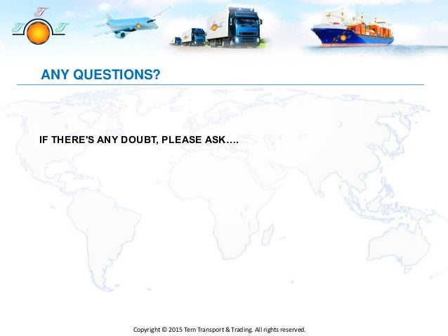 ANY QUESTIONS? IF THERE'S ANY DOUBT, PLEASE ASK…. Copyright © 2015 Tern Transport & Trading. All rights reserved.
