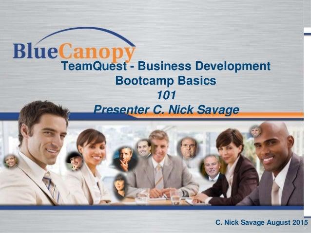 1 TeamQuest - Business Development Bootcamp Basics 101 Presenter C. Nick Savage C. Nick Savage August 2015