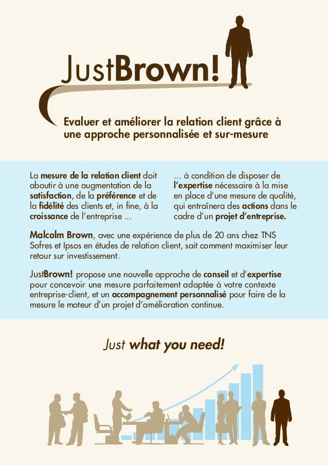 JustBrown! Evaluer et améliorer la relation client grâce à une approche personnalisée et sur-mesure Just what you need! La...