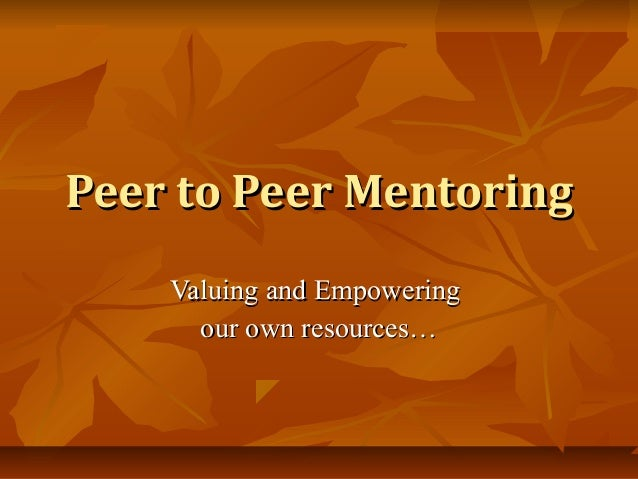 Peer to Peer MentoringPeer to Peer Mentoring Valuing and EmpoweringValuing and Empowering our own resources…our own resour...