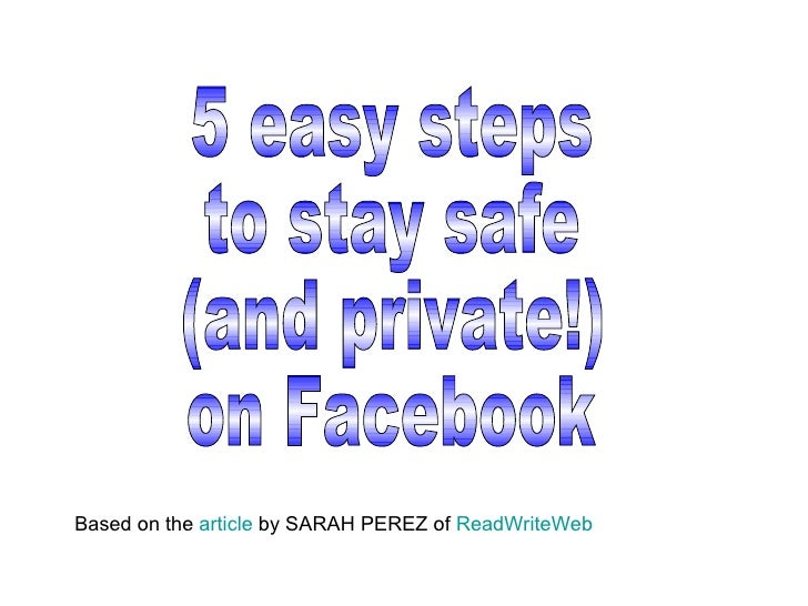 5 easy steps to stay safe (and private!) on Facebook Based on the  article  by SARAH PEREZ of  ReadWriteWeb