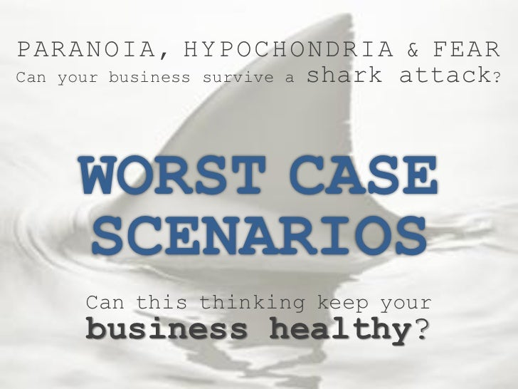 PARANOIA, HYPOCHONDRIA & FEARCan your business survive a shark attack?     WORST CASE     SCENARIOS     Can this thinking ...