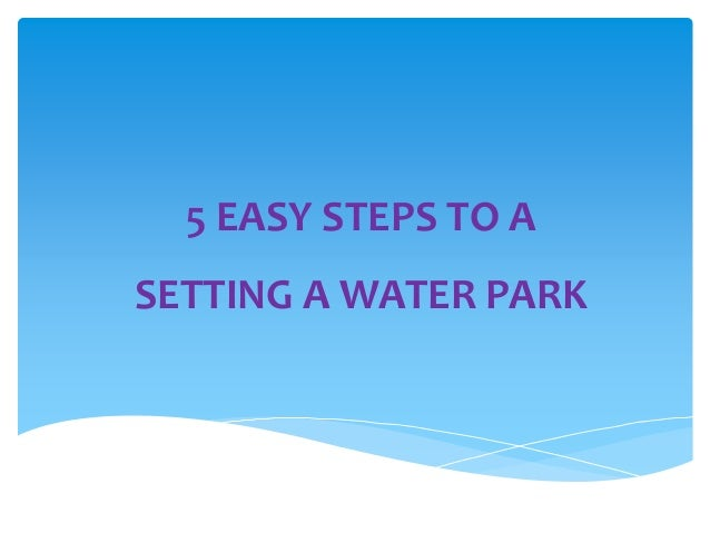 5 EASY STEPS TO A SETTING A WATER PARK