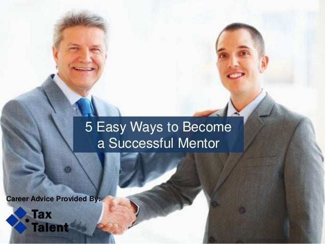 5 Easy Ways to Become a Successful Mentor Career Advice Provided By: