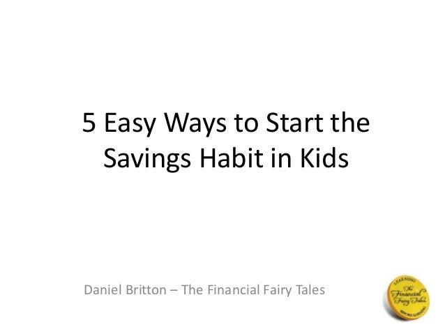 5 Easy Ways to Start the  Savings Habit in Kids  Daniel Britton – The Financial Fairy Tales
