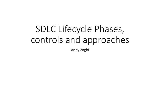 SDLC Lifecycle Phases, controls and approaches Andy Zogbi