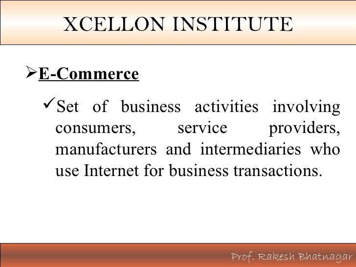Prof. Rakesh Bhatnagar XCELLON INSTITUTE <ul><ul><li>E-Commerce </li></ul></ul><ul><ul><ul><li>Set of business activities ...