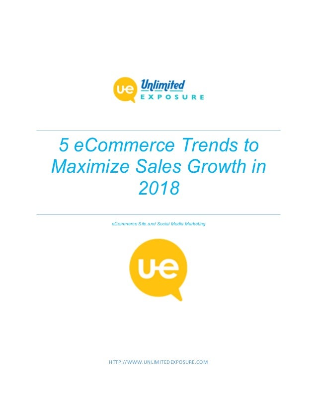 5 eCommerce Trends to Maximize Sales Growth in 2018 eCommerce Site and Social Media Marketing HTTP://WWW.UNLIMITEDEXPOSURE...