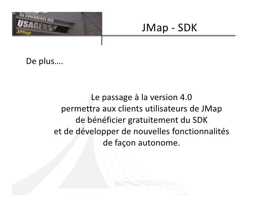 JMap - SDK  De plus….                   Le passage à la version 4.0         permettra aux clients utilisateurs de JMap    ...