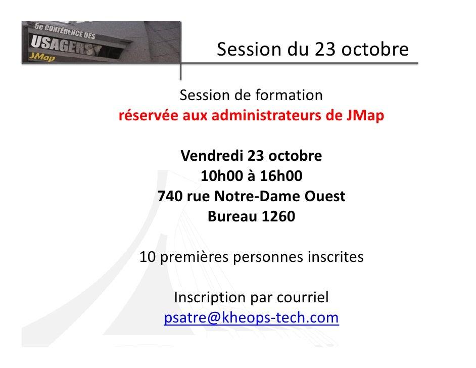 Session du 23 octobre          Session de formation réservée aux administrateurs de JMap          Vendredi 23 octobre     ...