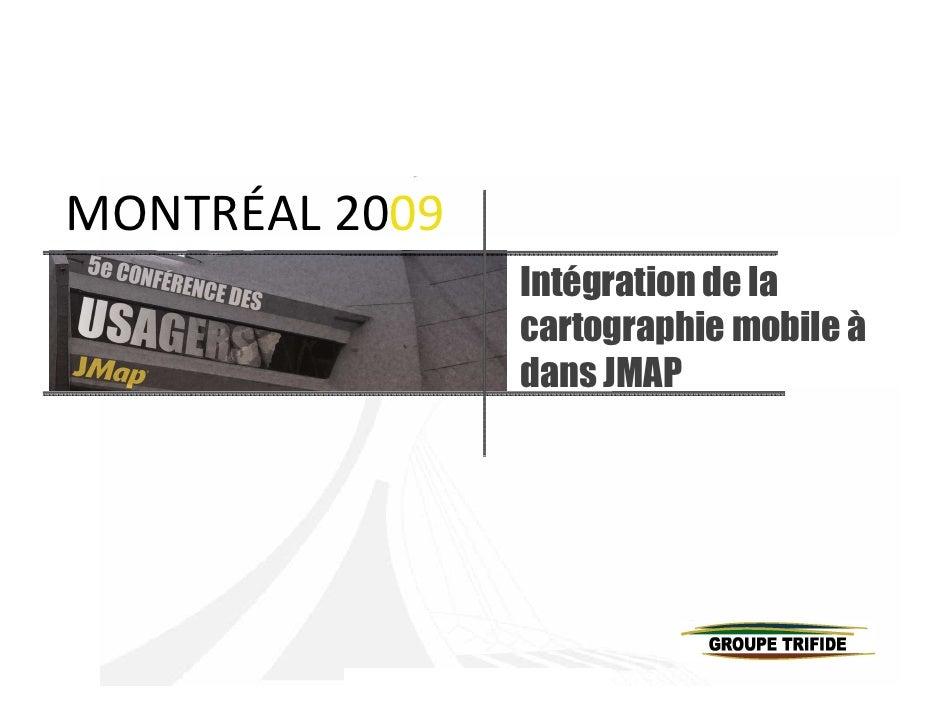 MONTRÉAL 2009                 Intégration de la                 cartographie mobile à                 dans JMAP