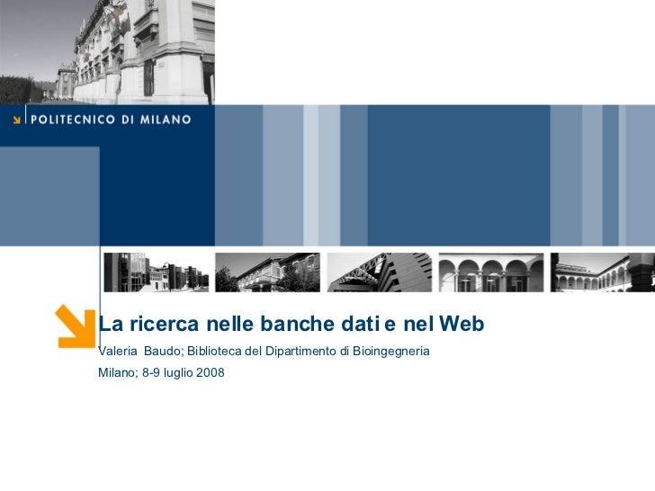La ricerca nelle banche dati e nel Web Valeria  Baudo; Biblioteca del Dipartimento di Bioingegneria Milano; 8-9 luglio 2008