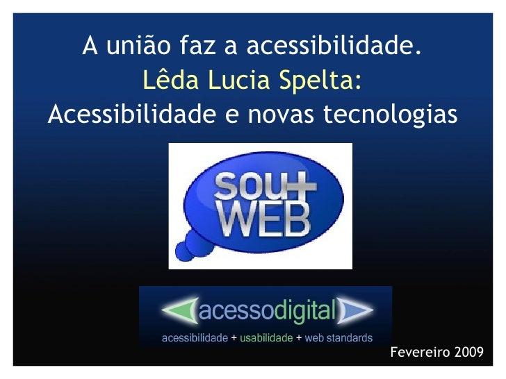 A união faz a acessibilidade. Lêda Lucia Spelta: Acessibilidade e novas tecnologias Fevereiro 2009