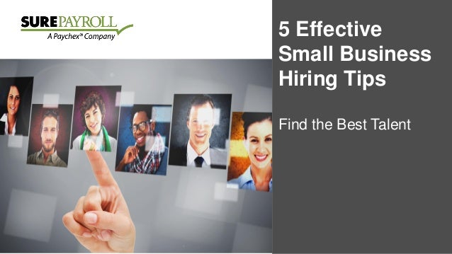 5 Effective Small Business Hiring Tips Find the Best Talent