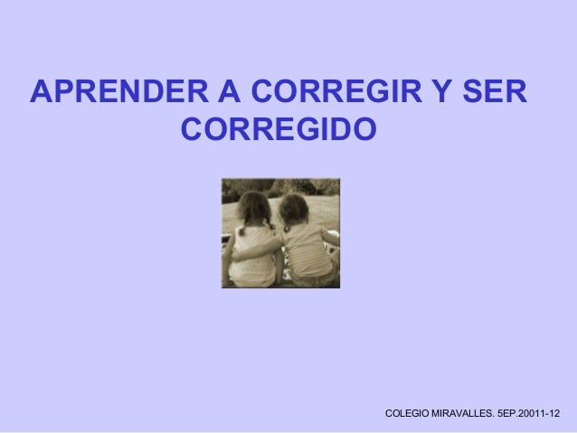 APRENDER A CORREGIR Y SER CORREGIDO COLEGIO MIRAVALLES. 5EP.20011-12