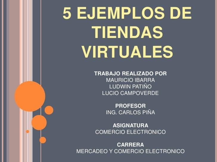 5 EJEMPLOS DE TIENDAS VIRTUALES<br />TRABAJO REALIZADO POR<br />MAURICIO IBARRA<br />LUDWIN PATIÑO<br />LUCIO CAMPOVERDE<b...