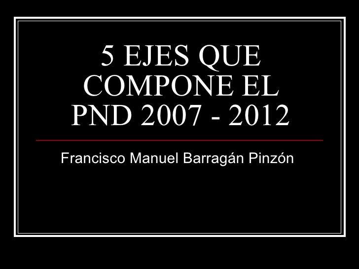 5 EJES QUE  COMPONE EL PND 2007 - 2012Francisco Manuel Barragán Pinzón