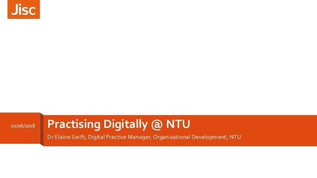 Practising Digitally @ NTU Dr Elaine Swift, Digital Practice Manager, Organisational Development, NTU 02/06/2018