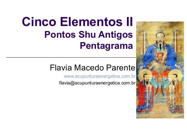 Cinco Elementos II Pontos Shu Antigos Pentagrama Flavia Macedo Parente www.acupunturaenergetica.com.br flavia@acupunturaen...