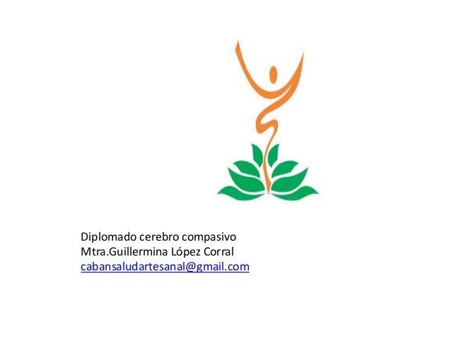 Diplomado cerebro compasivo Mtra.Guillermina López Corral cabansaludartesanal@gmail.com