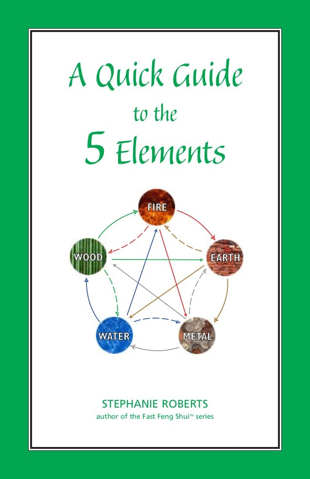 A Quick Guide to the 5Elements STEPHANIE ROBERTS author of the Fast Feng ShuiTM series WATER WOOD FIRE EARTH METAL
