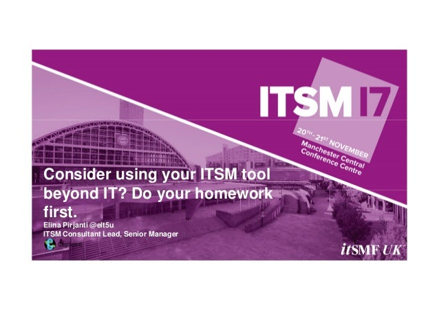 Consider using your ITSM tool beyond IT? Do your homework first. Elina Pirjanti @elt5u ITSM Consultant Lead, Senior Manager