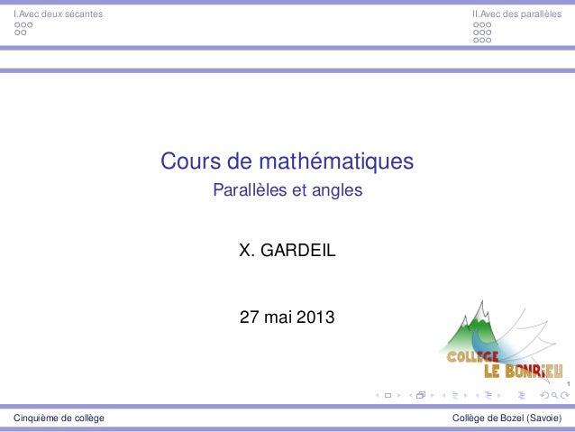 1 I.Avec deux sécantes II.Avec des parallèles Cours de mathématiques Parallèles et angles X. GARDEIL 27 mai 2013 Cinquième...