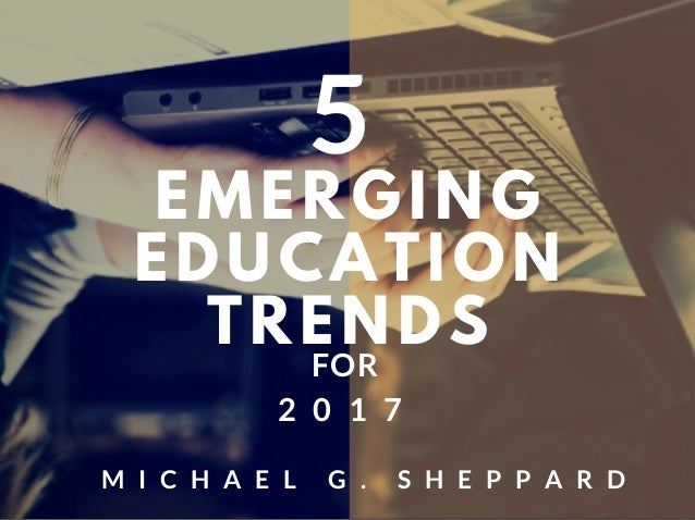 EMERGING EDUCATION TRENDS FOR 2 0 1 7 5 M I C H A E L G . S H E P P A R D