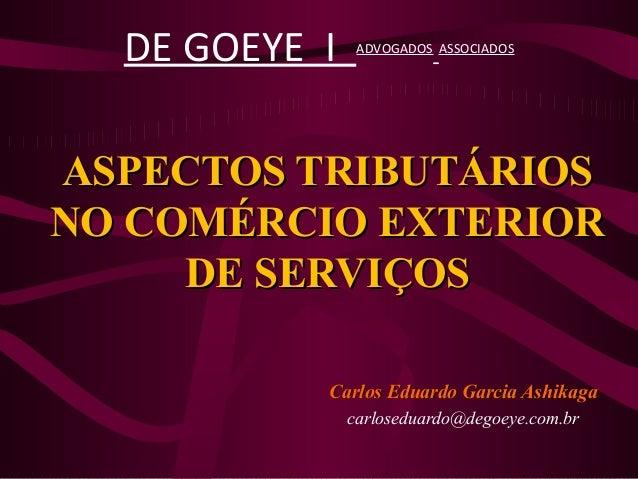 ASPECTOS TRIBUTÁRIOSASPECTOS TRIBUTÁRIOS NO COMÉRCIO EXTERIORNO COMÉRCIO EXTERIOR DE SERVIÇOSDE SERVIÇOS Carlos Eduardo Ga...