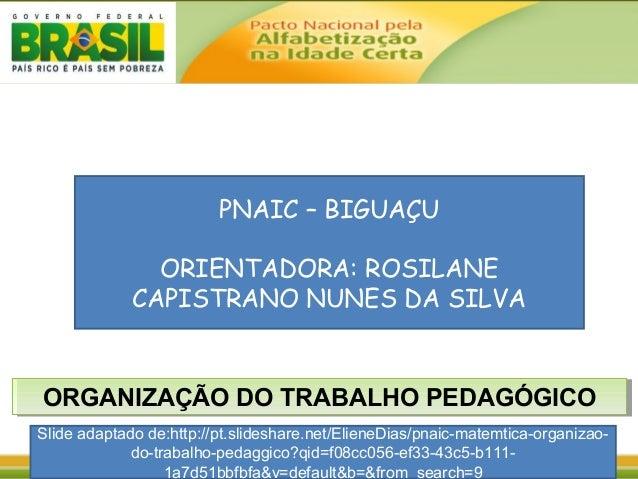 ORGANIZAÇÃO DO TRABALHO PEDAGÓGICOORGANIZAÇÃO DO TRABALHO PEDAGÓGICO PNAIC – BIGUAÇU ORIENTADORA: ROSILANE CAPISTRANO NUNE...