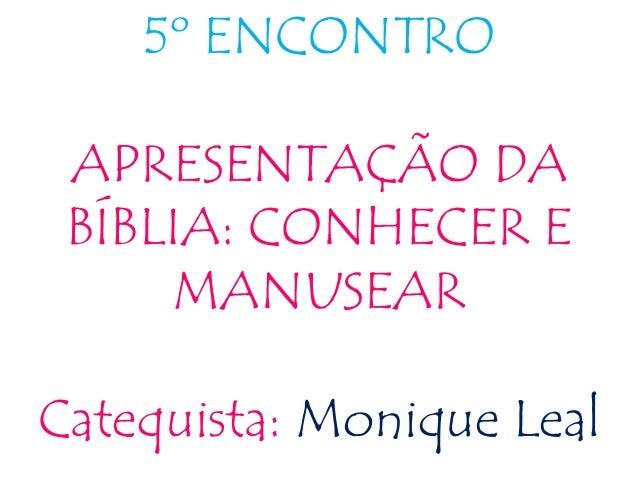 5º ENCONTRO APRESENTAÇÃO DA BÍBLIA: CONHECER E MANUSEAR Catequista: Monique Leal