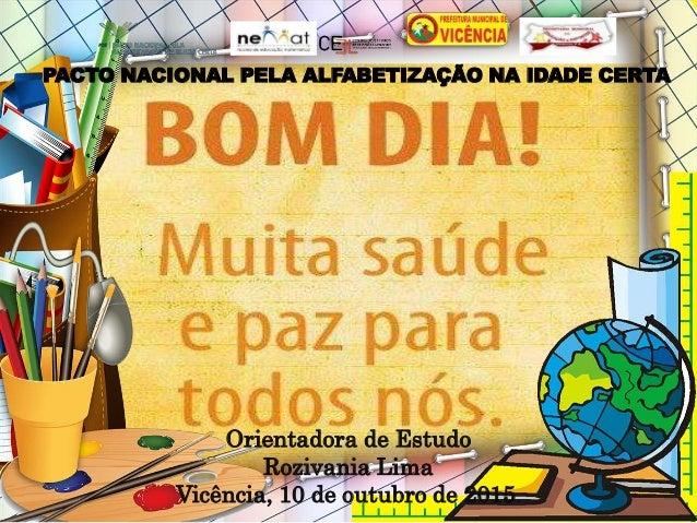 PACTO NACIONAL PELA ALFABETIZAÇÃO NA IDADE CERTA Orientadora de Estudo Rozivania Lima Vicência, 10 de outubro de 2015.