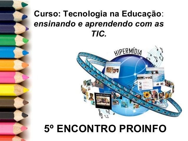5º ENCONTRO PROINFO Curso: Tecnologia na Educação: ensinando e aprendendo com as TIC.