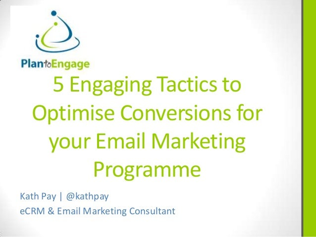 5 Engaging Tactics to Optimise Conversions for your Email Marketing Programme Kath Pay | @kathpay eCRM & Email Marketing C...