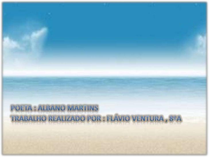 Poeta : Albano martins<br />Trabalho realizado por : Flávio Ventura , 8ºA<br />