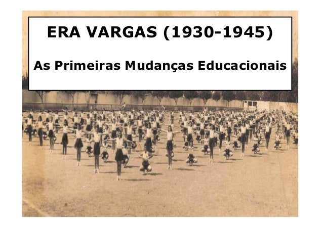 ERA VARGAS (1930-1945)  As Primeiras Mudanças Educacionais  1