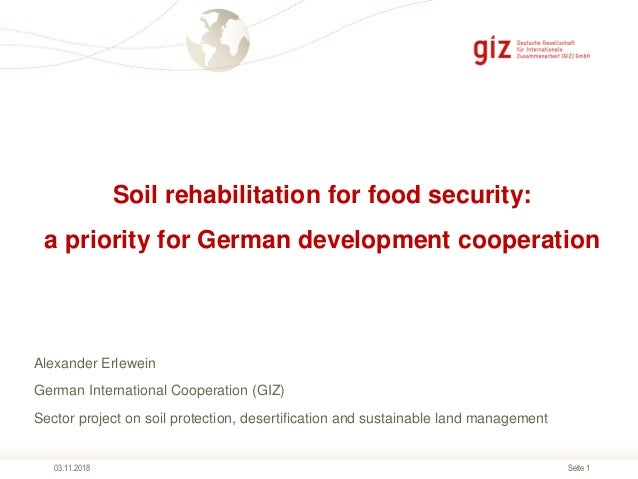 Seite 1 Soil rehabilitation for food security: a priority for German development cooperation 03.11.2018 Alexander Erlewein...