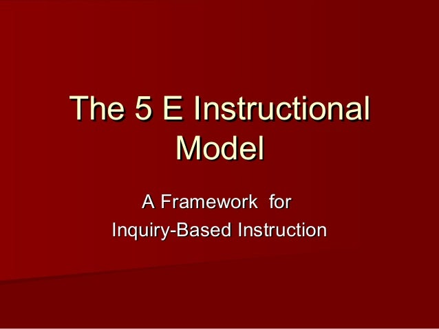 The 5 E Instructional       Model     A Framework for  Inquiry-Based Instruction