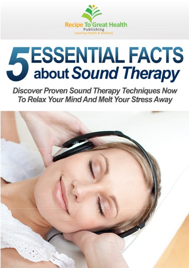 5 ESSENTIAL FACTS ABOUT SOUND THERAPY                               FREE REPORT VALUE $47COPYRIGHT NOTICEThis free report ...