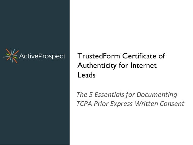 The 5 Essentials for Documenting TCPA Prior Express Written Consent TrustedForm Certificate of Authenticity for Internet L...
