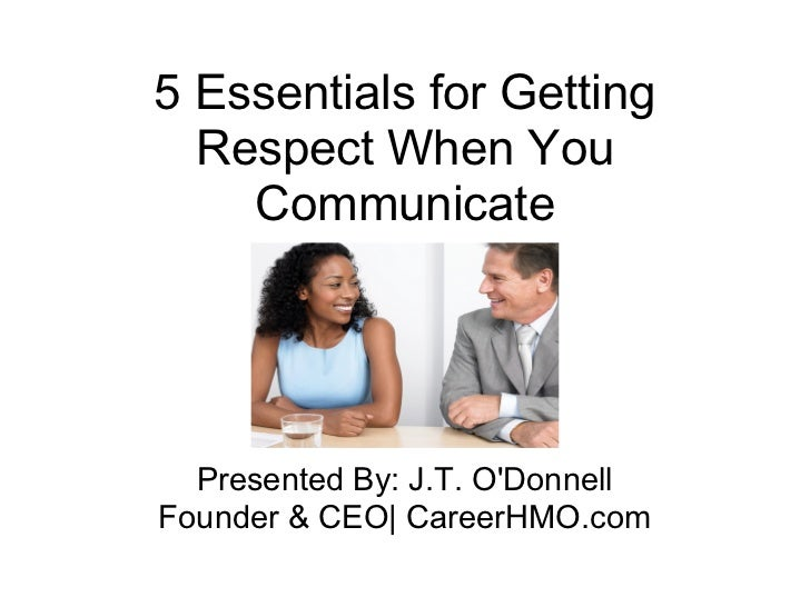5 Essentials for Getting  Respect When You    Communicate  Presented By: J.T. ODonnellFounder & CEO| CareerHMO.com