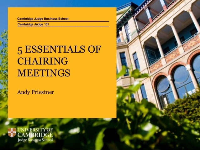 Cambridge Judge Business School 5 ESSENTIALS OF CHAIRING MEETINGS Andy Priestner Cambridge Judge 101