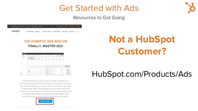 Not a HubSpot Customer? HubSpot.com/Products/Ads Get Started with Ads Resources to Get Going